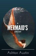 A Mermaid's Dream by ashtonnicoleaustin