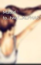 Mated to...two?...ALPHAS?! by Cassidyxx
