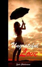 Ungrateful Love by MissCandie77