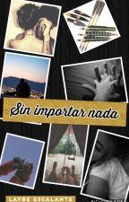 Sin Importar Nada(CORRIGIENDO) by LaybeTWD