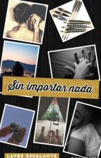Sin Importar Nada(EDITANDO) by LaybeTWD