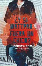 ¿Y si Wattpad Fuera un Chico? by ItsMadmuaselRivera