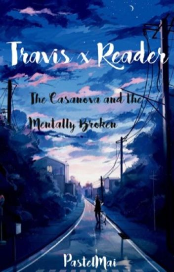 Travis x Reader; The Casanova and the Mentally Broken