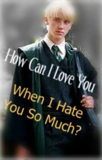 [Wattys '13 FINALIST] How Can I Love You When I Hate You So Much? (Draco Malfoy)