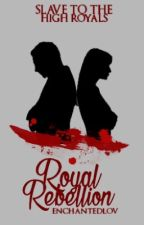 Royal Rebellion ~ Slave to the High Royals by Enchantedlov