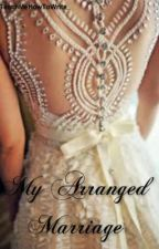 My Arranged Marriage {Completed} by _TeachMeHowToWrite_