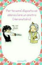 Per te sarei disposto ad abbracciare un anatra [Heronstairs] by alexya15