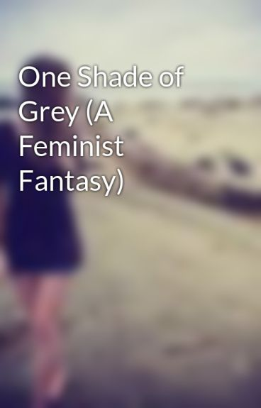 One Shade of Grey (A Feminist Fantasy) by xhayleysummersx