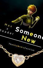 .:.Someone New.:. {Max X Reader} by TheSkyMediaFanclub