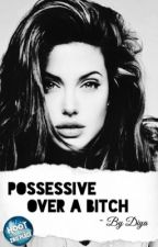 Possessive Over A Bitch (EDITING) by iiArtistii
