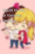 Người tôi yêu là Vampire_ taengsic by taengoo09031804