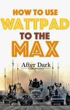 How To Use Wattpad To The Max by AfterDarkCommunity