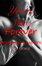 You're Mine, Forever (Restricted Chapters) by tonigracey77