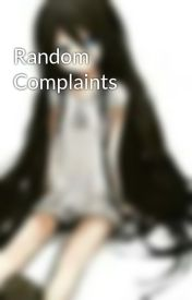 Random Complaints by Mystical-Horror