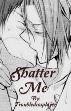 Shatter Me (A Romance) by Troubledcosplayer