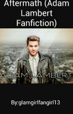 Aftermath (Adam Lambert Fanfiction) by GlambertIsMyStyle579