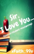 Sir, I Love You... (teacher/student relationship) by xFaith_99x