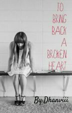 To Bring Back A Broken Heart. by Dhanviii