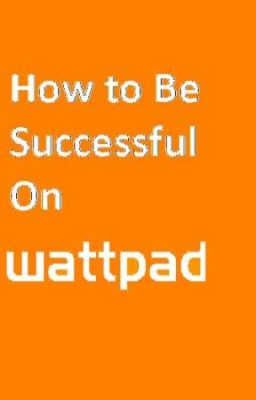 How To Be Successful On Wattpad! by mjt123