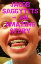 JACOB SAGGYTITS- AN AMAZING STORY by 6ixhanae