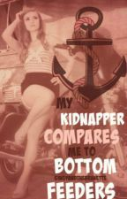 My Kidnapper Compares Me To Bottom Feeders by GingyAndTheBrunette