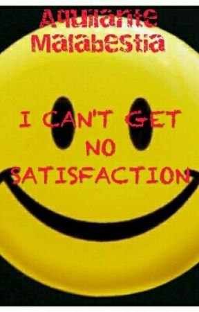 I CAN'T GET NO SATISFACTION by AquilanteMalabestia