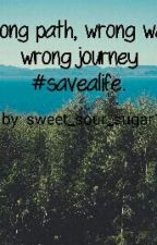 Wrong Path , Wrong Way Wrong Journey #savealife  (Book One) by sweet_sour_sugar14