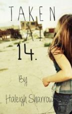 Taken At 14. by haleighs2412