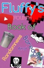 Fluffy's FOURTH Book of Randomness and Boredom [I'M TRASH AND I'M PROUD] by -FluffyPotato-