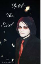 Until The End (Gerard way X Reader) by sarbearway