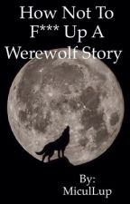 How Not To F*** Up A Werewolf Story by MiculLup