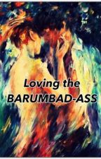 Loving the Barumbad-ass (Completed) by QueenSaranghe