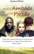 ENTRE A AMIZADE E A PAIXÃO by EmmaOliver3