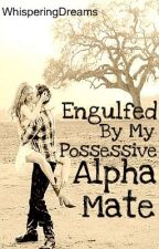 Engulfed By My Possessive Alpha Mate by WhisperingDreams