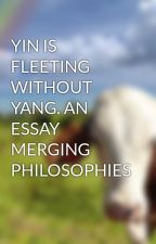 YIN IS FLEETING WITHOUT YANG. AN ESSAY MERGING PHILOSOPHIES by AndrewDobson35