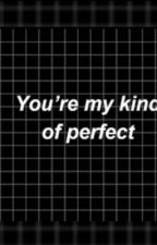 You're My Kind Of Perfect. by AvocadoChobe