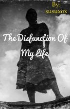 THE DISFUNCTION OF MY LIFE by susuxox