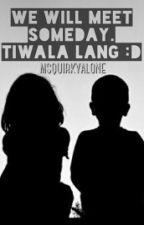 WE WILL MEET SOMEDAY. TIWALA LANG :D by thejanellea