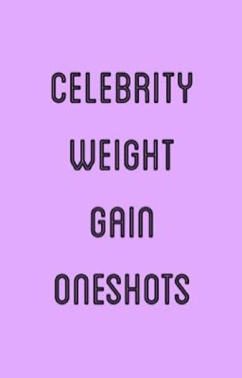 Celebrity Weight Gain Oneshots