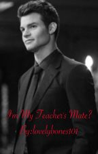 I'm my teacher's mate?  by lovelybones101
