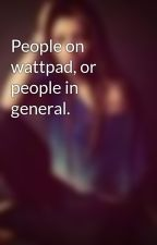 People on wattpad, or people in general. by Butterflysigns