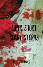 Super Short Scary Stories by XsoulcandyX
