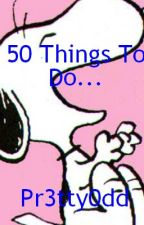 50 things to do... by pr3tty0dd
