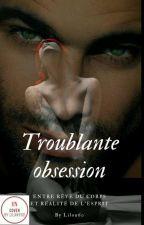 Troublante Obsession :Terminée ( En Correction)  by Liloudu60