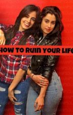 how to ruin your life (camren g!p) by trapgurl