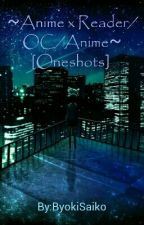 ~Anime x Reader/OC/Anime~ [Oneshots]  by ByokiSaiko