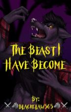 The Beast I Have Become by blackclaw565