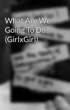 What Are We Going To Do? (GirlxGirl) by darkksecrets