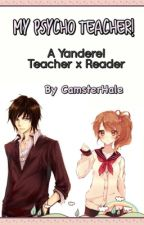 My Psycho Teacher! [A Yandere! Teacher x Reader] © by CamsterHale