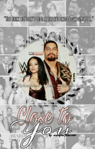 Close To You ( Roman Reigns / Rihanna Fanfiction )*COMPLETE*